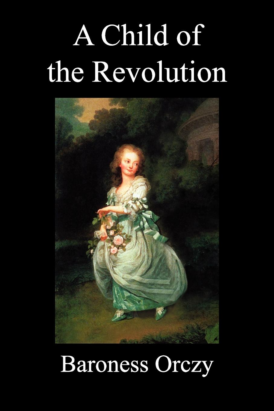 Emmuska Baroness Orczy, Baroness Orczy A Child of the Revolution (Paperback) emmuska orczy sir percy leads the band