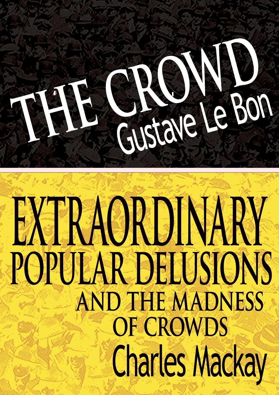 Gustave Lebon, Charles MacKay The Crowd & Extraordinary Popular Delusions and the Madness of Crowds citizen hughes the power the money and the madness