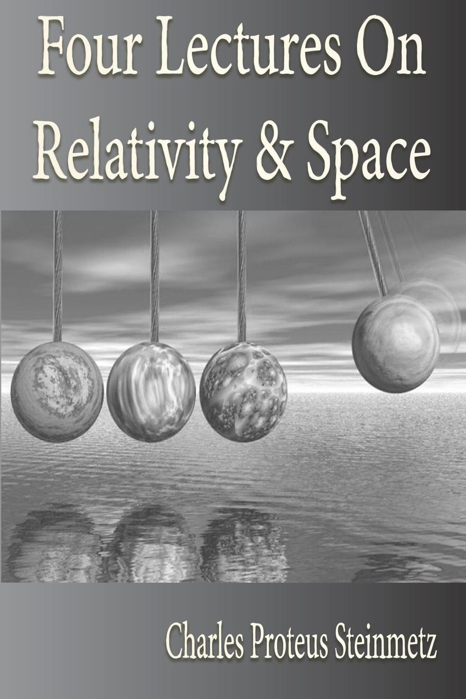 Charles Proteus Steinmetz Four Lectures On Relativity And Space kurt fischer relativity for everyone how space time bends