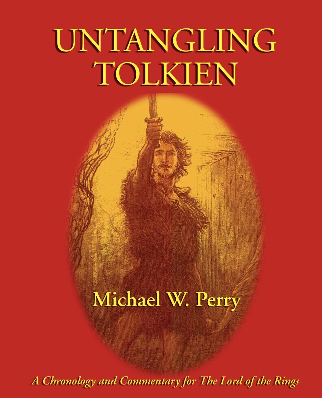 Michael W. Perry Untangling Tolkien. A Chronological Reference to the Lord of the Rings