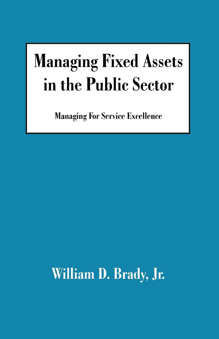 цена William D. Jr. Brady Managing Fixed Assets in the Public Sector. Managing for Service Excellence