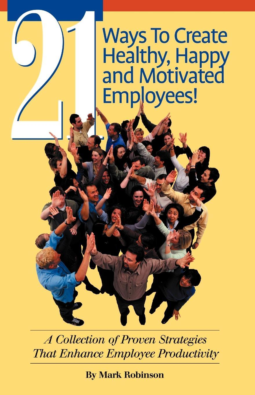 Mark Robinson 21 Ways to Create Healthy, Happy and Motivated Employee!. A Collection of Proven Strategies That Enhance Employee Productivity kevin matras finding 1 stocks screening backtesting and time proven strategies