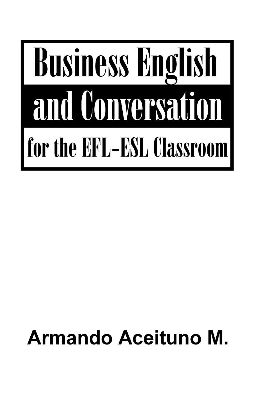 цена Aceituno M. Armando Business English and Conversation. For the EFL-ESL Classroom онлайн в 2017 году