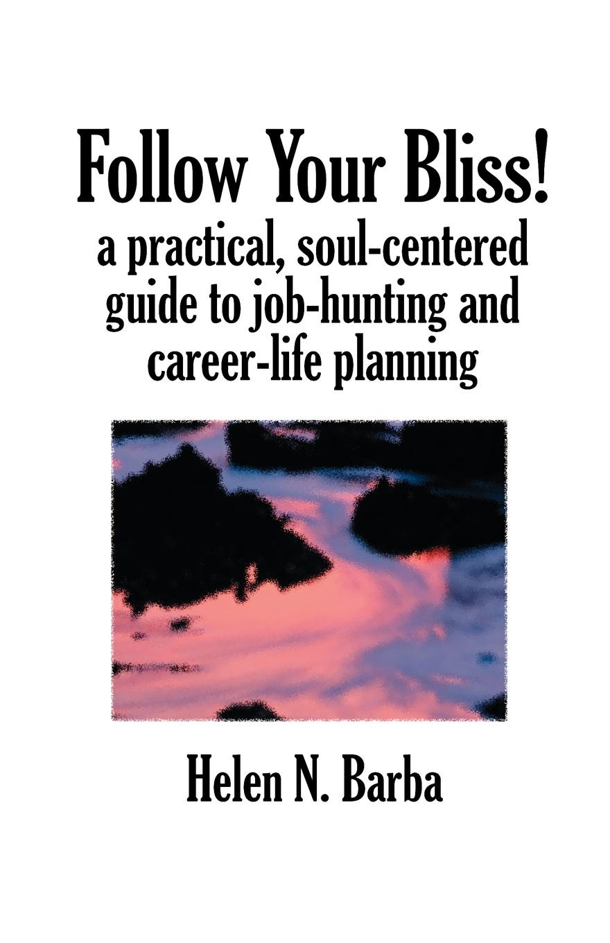 Helen Nienhaus Barba Follow Your Bliss!. A Practical, Soul-Centered Guide to Job-Hunting and Career-Life Planning все цены