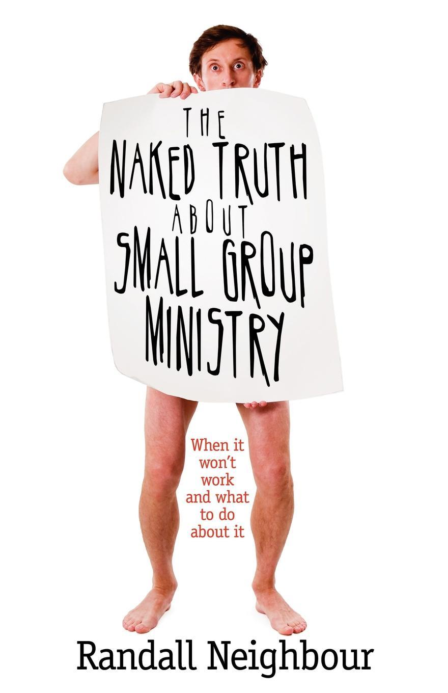 Randall G Neighbour The Naked Truth About Small Group Ministry