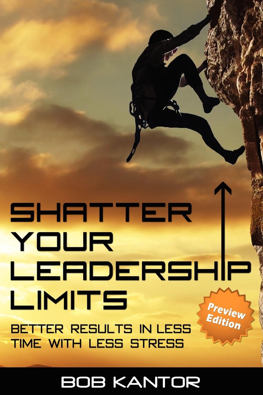 Bob Kantor Shatter Your Leadership Limits. Better Results in Less Time with Less Stress ford saeks superpower how to think act and perform with less effort and better results