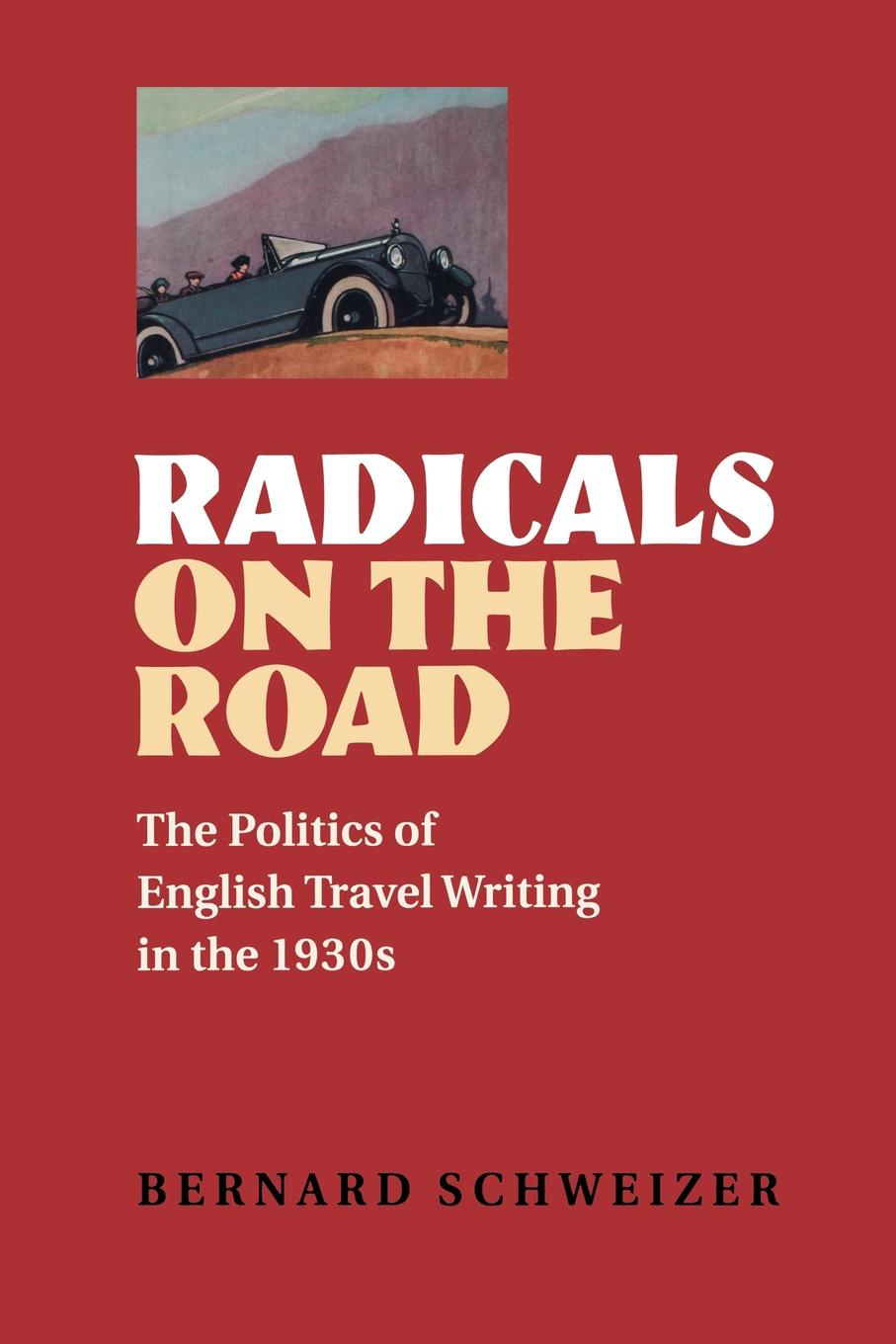 Bernard Schweizer Radicals on the Road. The Politics of English Travel Writing in the 1930s radicals