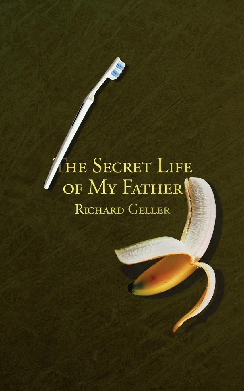 Richard Geller The Secret Life of My Father my secret life