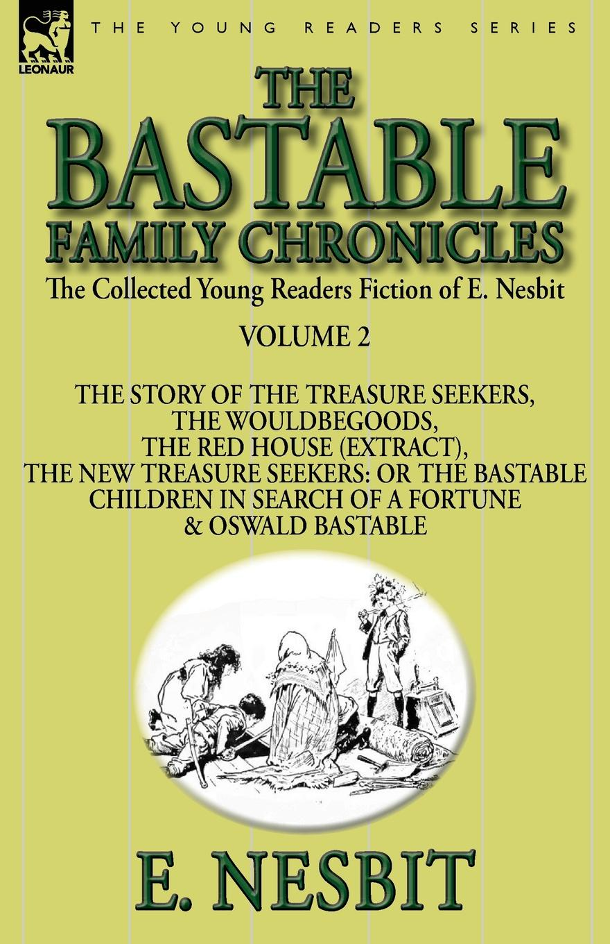 E. Nesbit The Collected Young Readers Fiction of E. Nesbit-Volume 2. The Bastable Family Chronicles-The Story of the Treasure Seekers, The Wouldbegoods, The Red House (Extract), The New Treasure Seekers: Or the Bastable Children in Search of a Fortune & Osw... эдит несбит new treasure seekers or the bastable children in search of a fortune