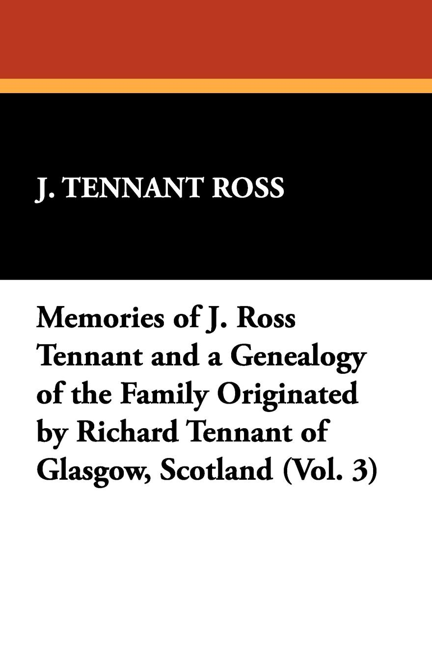 J. Tennant Ross Memories of and a Genealogy the Family Originated by Richard Glasgow, Scotland (Vol. 3)