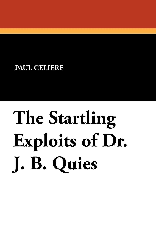 Paul Celiere, Cashel Hoey, John Lillie The Startling Exploits of Dr. J. B. Quies paul celiere cashel hoey john lillie the startling exploits of dr j b quies