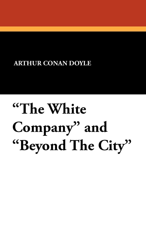 Arthur Conan Doyle The White Company and Beyond the City doyle arthur conan beyond the city