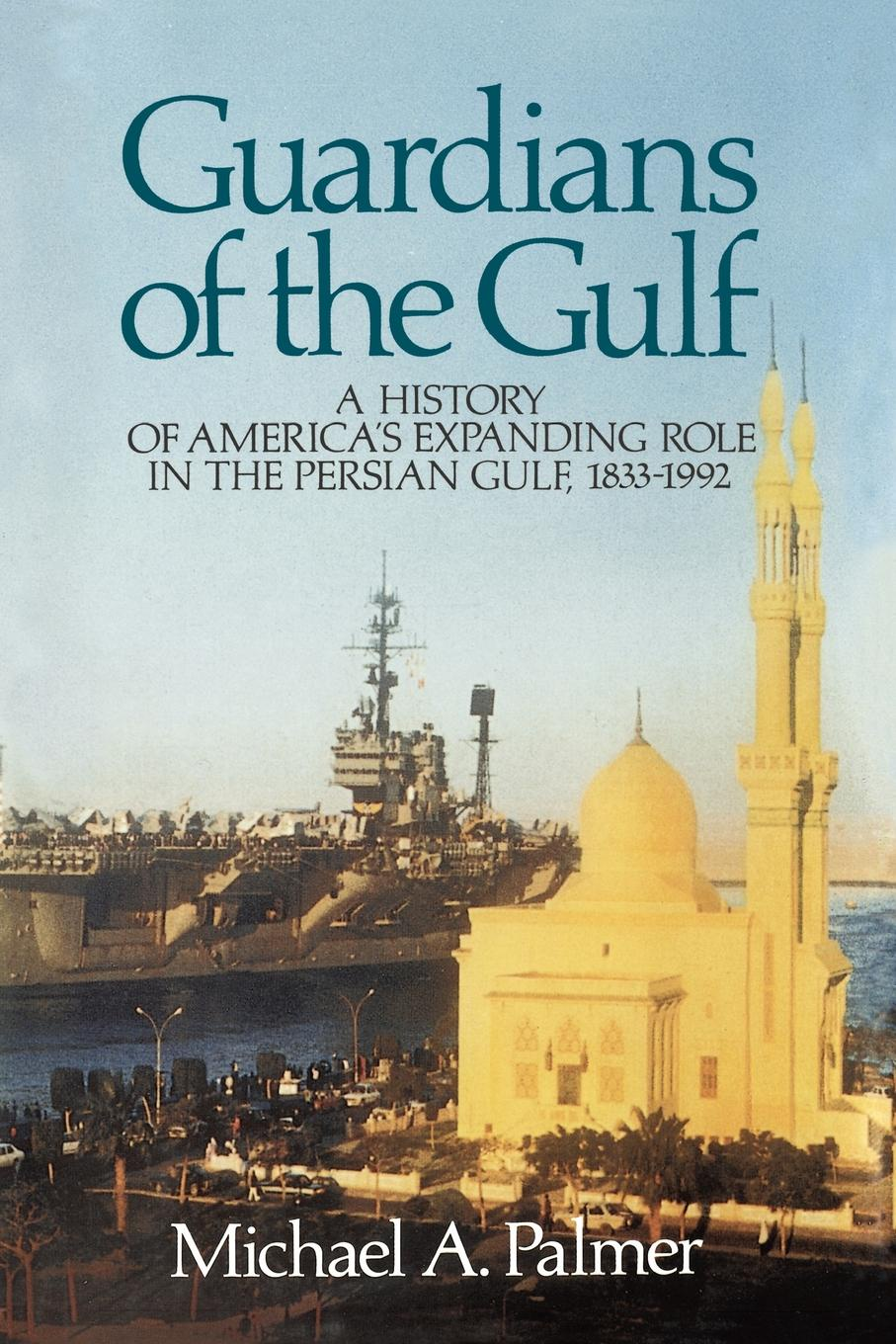 Michael A. Palmer Guardians of the Gulf. A History of America's Expanding Role in the Persion Gulf, 1883-1992 sylvestra marrick guardians in our journey