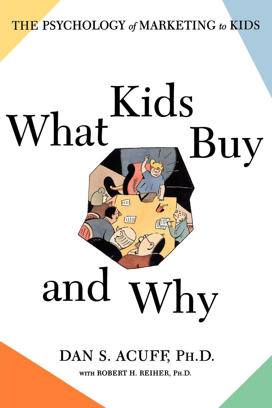 Dan S. Acuff What Kids Buy and Why. The Psychology of Marketing to