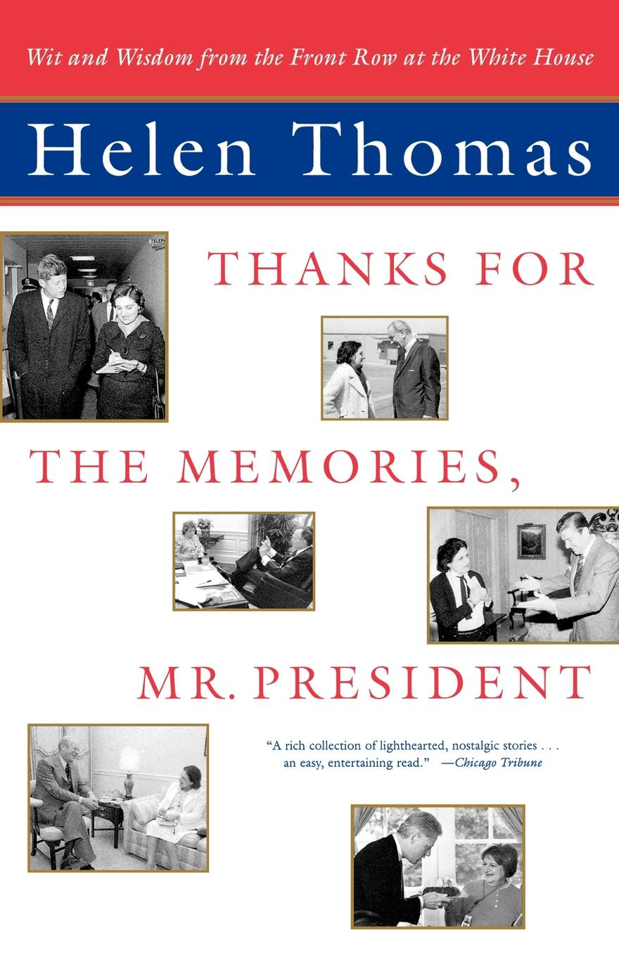 Helen Thomas Thanks for the Memories, Mr. President. Wit and Wisdom from the Front Row at the White House mr president