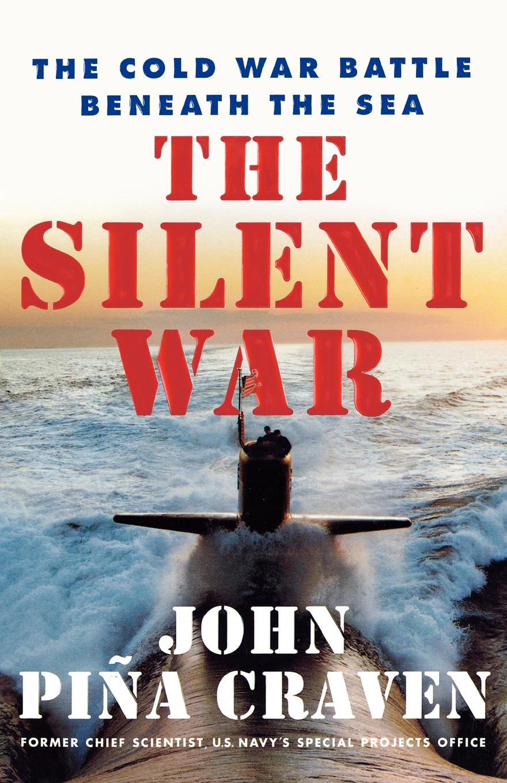 John Pina Craven The Silent War. The Cold War Battle Beneath the Sea exterminism and cold war