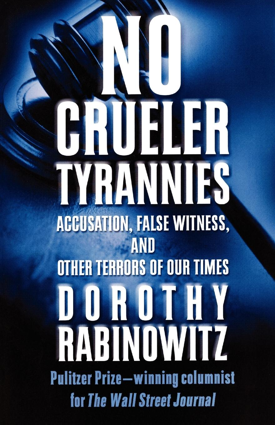 Dorothy Rabinowitz No Crueler Tyrannies. Accusation, False Witness, and Other Terrors of Our Times цены