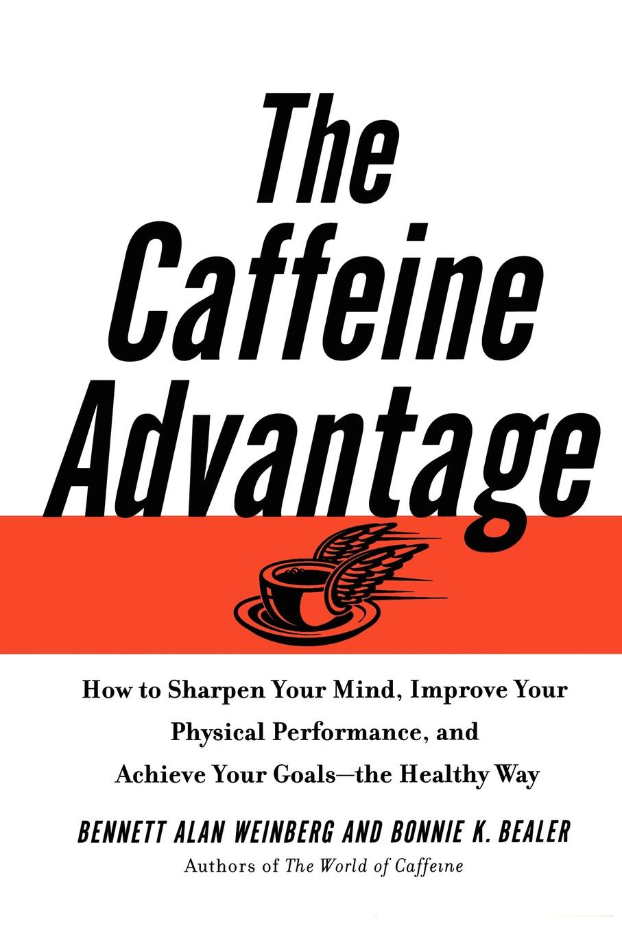 Bennett Alan Weinberg, Bonnie Bealer The Caffeine Advantage. How to Sharpen Your Mind, Improve Your Physical Performance and Schieve Your Goals how to free your mind