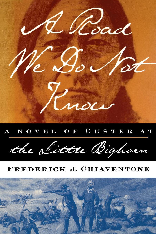 лучшая цена Frederick J. Chiaventone A Road We Do Not Know A Road We Do Not Know A Novel of Custer at Little Bighorn