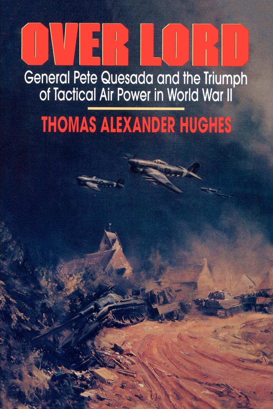 Thomas Alexander Hughes Overlord. General Pete Quesada and the Triumph of Tactical Air Power in World War II цена 2017