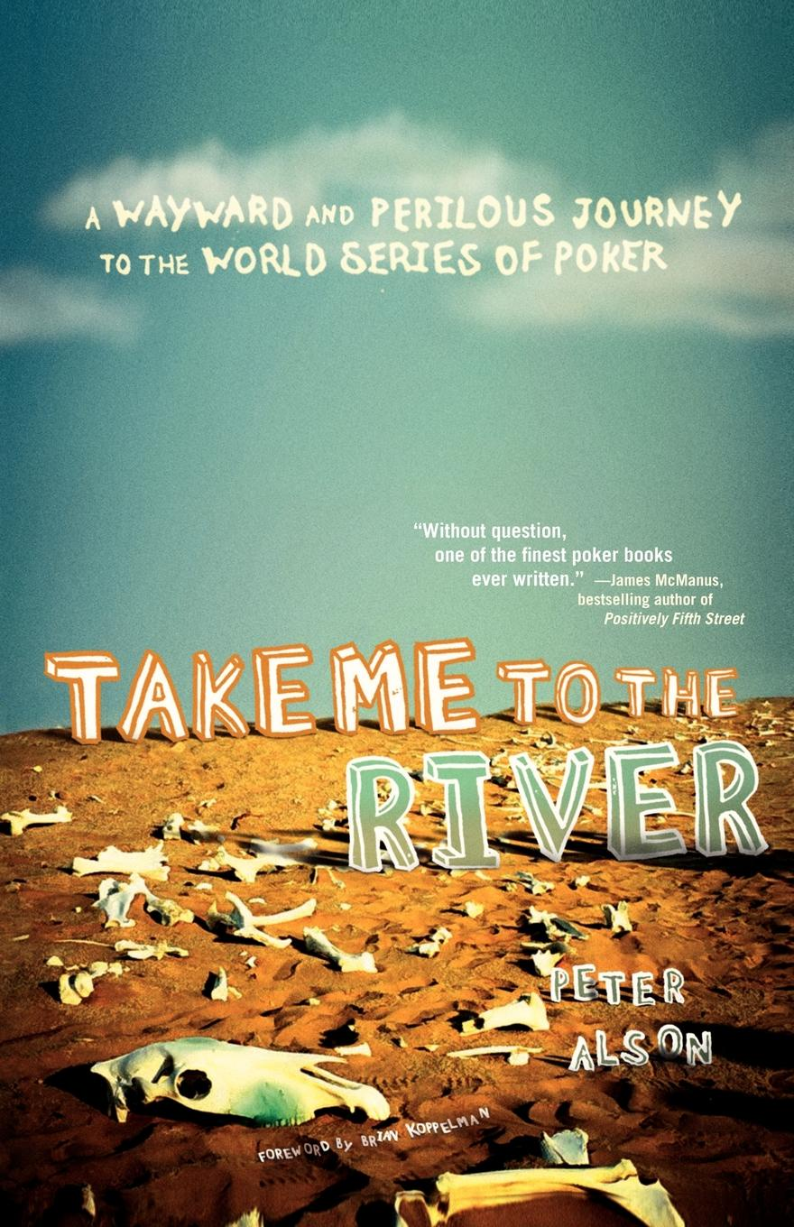 Peter Alson Take Me to the River A Wayward and Perilous Journey to the World Series of Poker