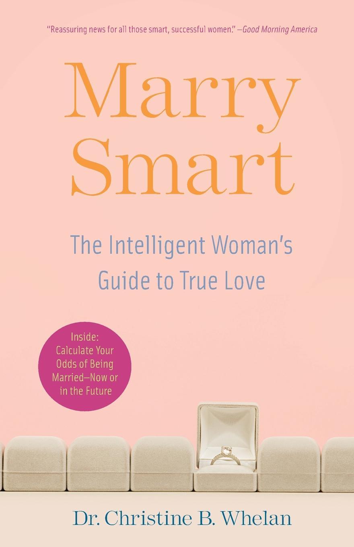 Christine B. Whelan Marry Smart. The Intelligent Woman's Guide to True Love the intelligent woman