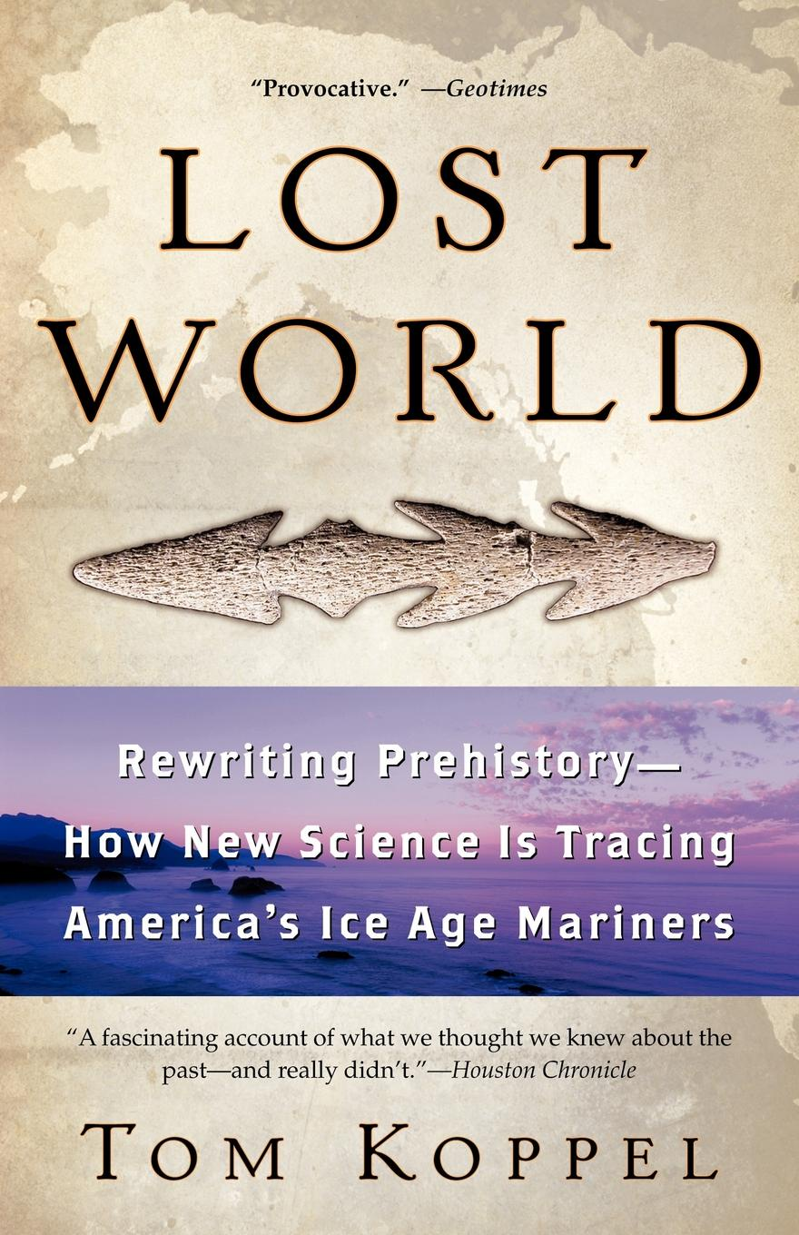 Tom Koppel Lost World. Rewriting Prehistory---How New Science Is Tracing America's Ice Age Mariners недорого