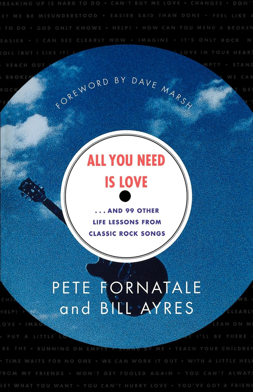 Pete Fornatale, Bill Ayres All You Need is Love. And 99 Other Life Lessons from Classic Rock Songs tony palmer all you need is love vol 5 rude songs vaudeville and music hall 2 dvd