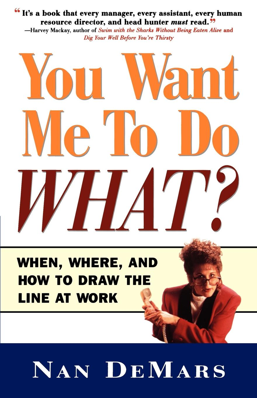где купить Nan DeMars You Want Me to Do What. When Where and How to Draw the Line at Work по лучшей цене