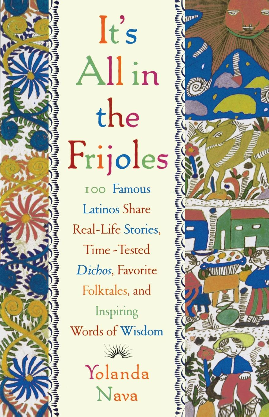 Yolanda Nava It's All in the Frijoles. 100 Famous Latinos Share Real-Life Stories, Time-Tested Dichos, Favorite Folktales, and Inspiring Words of Wisdom цены