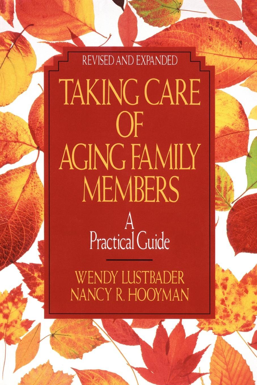 Wendy Lustbader, Nancy R. Hooyman Taking Care of Aging Family Members. A Practical Guide