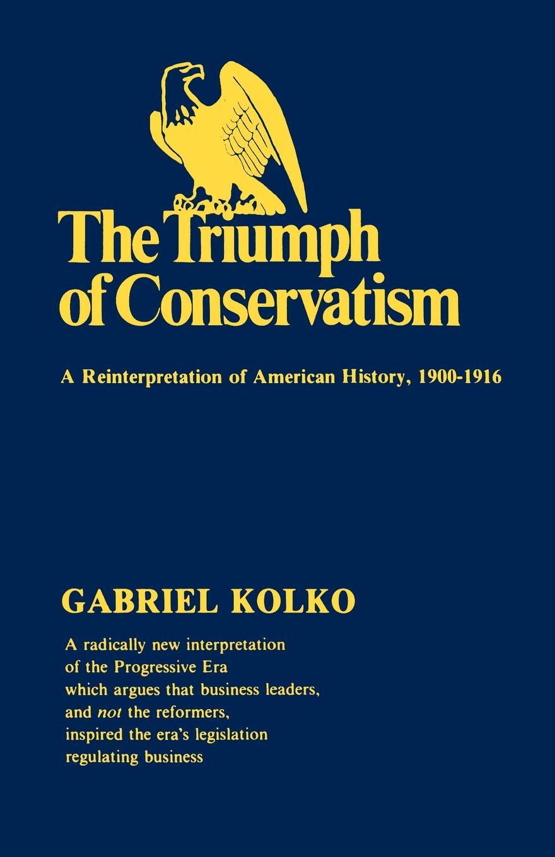 Gabriel Kolko The Triumph of Conservatism. A Reinterpretation of American History, 1900-1916 richard gray a history of american poetry
