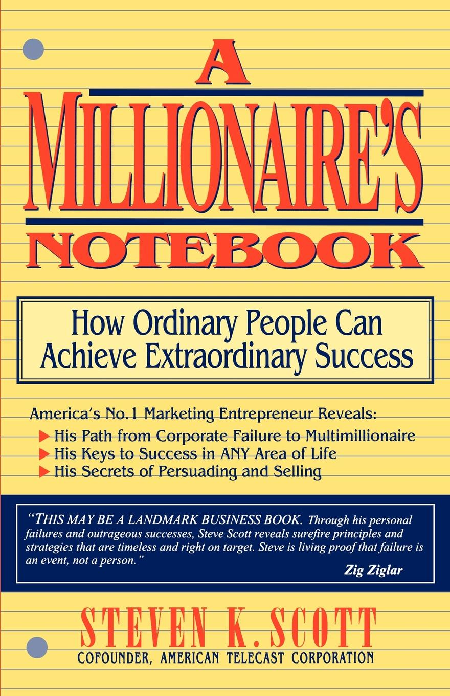 Steven K. Scott Millionaire's Notebook. How Ordinary People Can Achieve Extraordinary Success david nassar s ordinary people extraordinary profits how to make a living as an independent stock options and futures trader