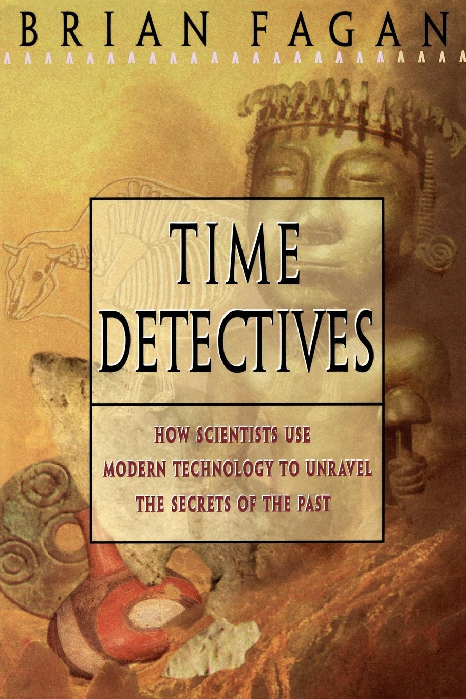 Brian M. Fagan Time Detectives. How Archaeologist Use Technology to Recapture the Past lisa disselkamp no boundaries how to use time and labor management technology to win the race for profits and productivity