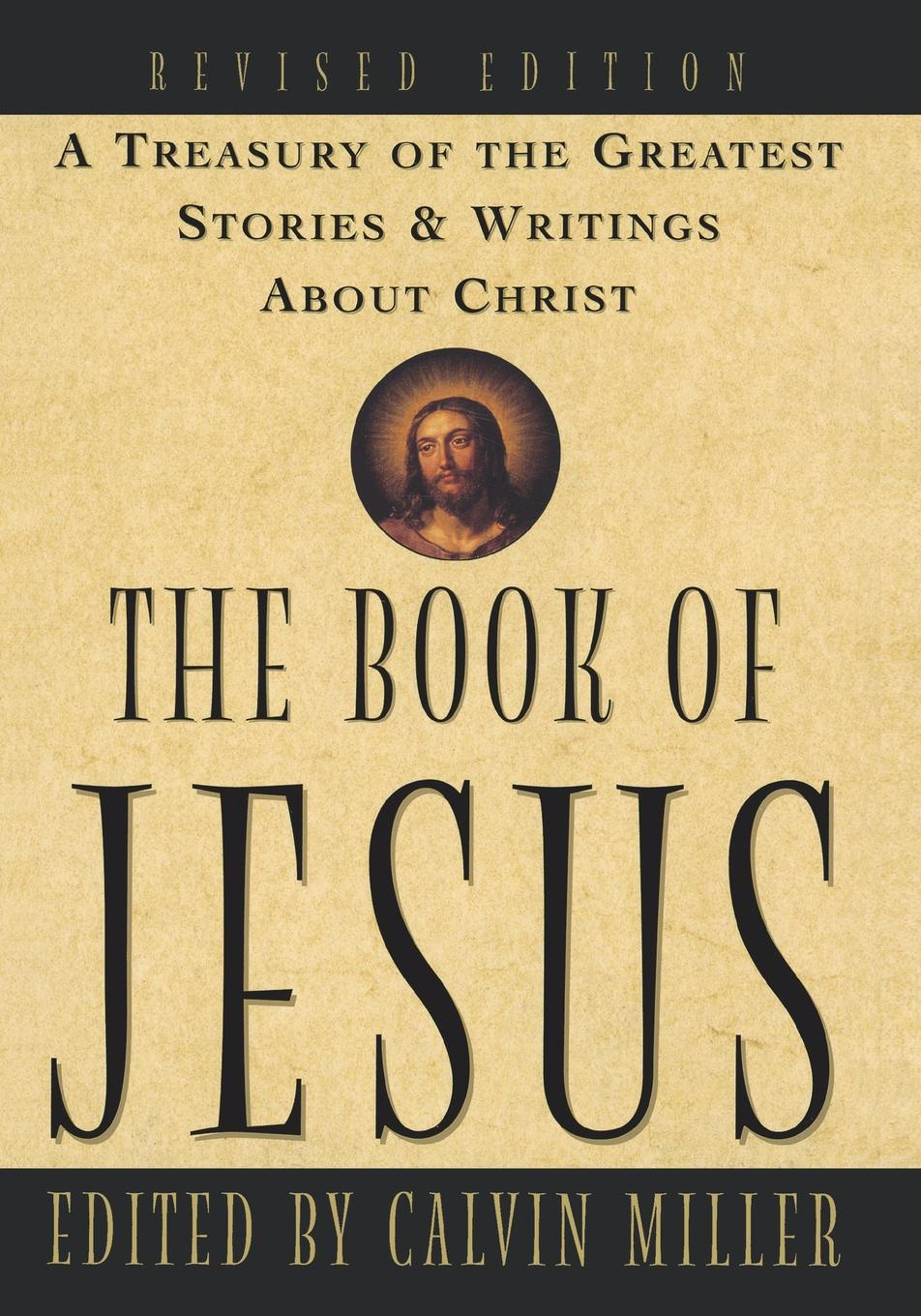 Calvin Miller The Book of Jesus. A Treasury of the Greatest Stories and Writings about Christ