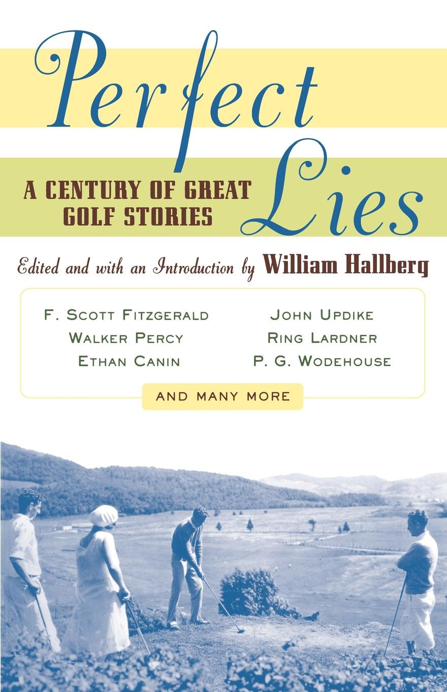 William Hallberg Perfect Lies. A Century of Great Golf Stories