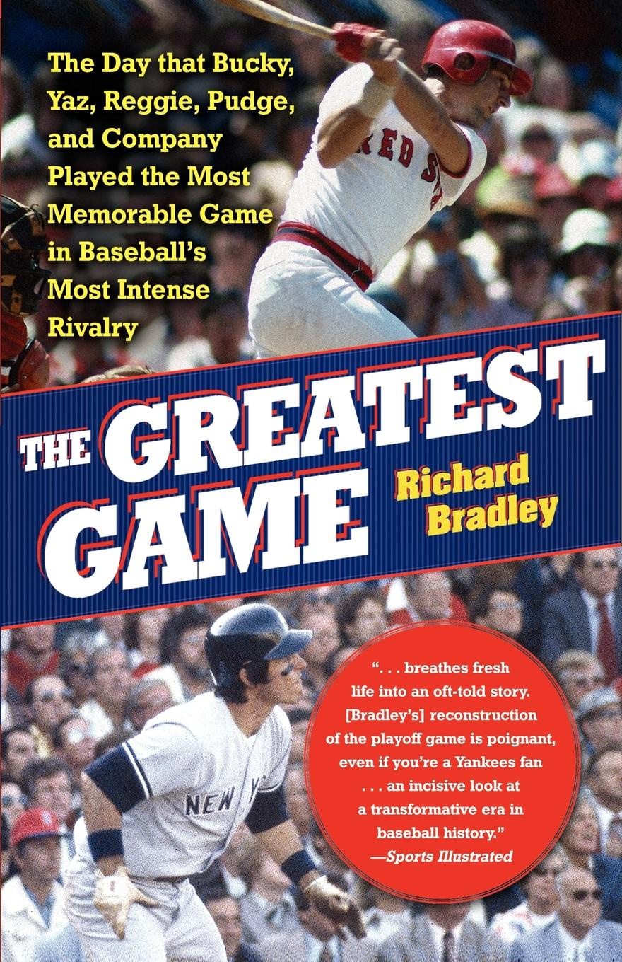 Richard Bradley The Greatest Game. The Day That Bucky, Yaz, Reggie, Pudge, and Company Played the Most Memorable Game in Baseball's Most Intense Rivalry