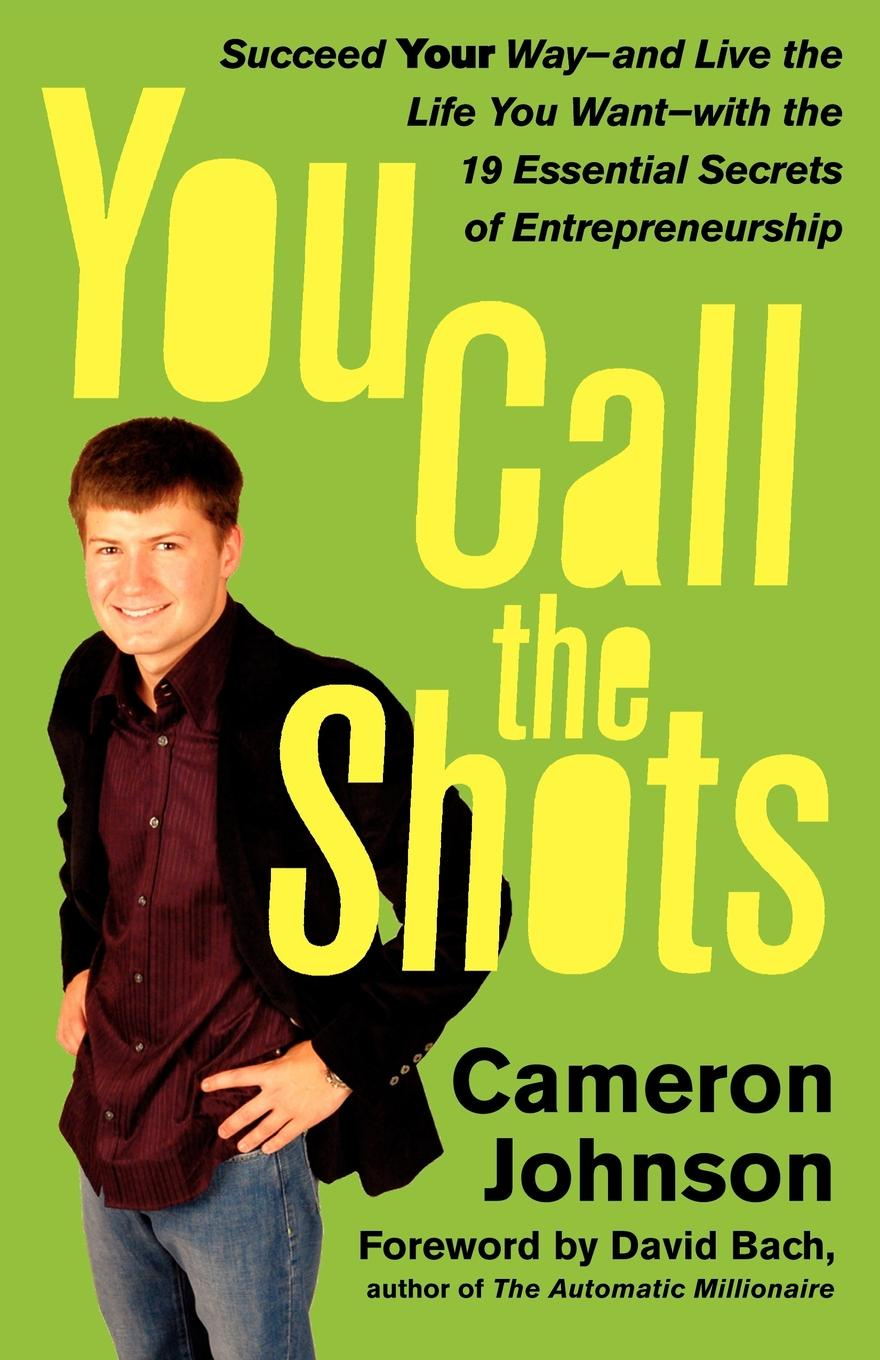 You Call the Shots. Succeed Your Way-- And Live the Life You Want-- With the 19 Essential Secrets of Entrepreneurship