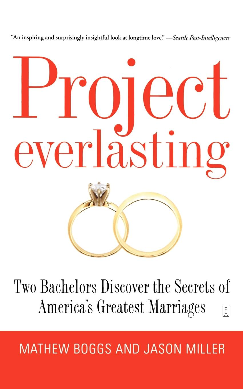 Mathew Boggs, Jason Miller Project Everlasting. Two Bachelors Discover the Secrets of America's Greatest Marriages