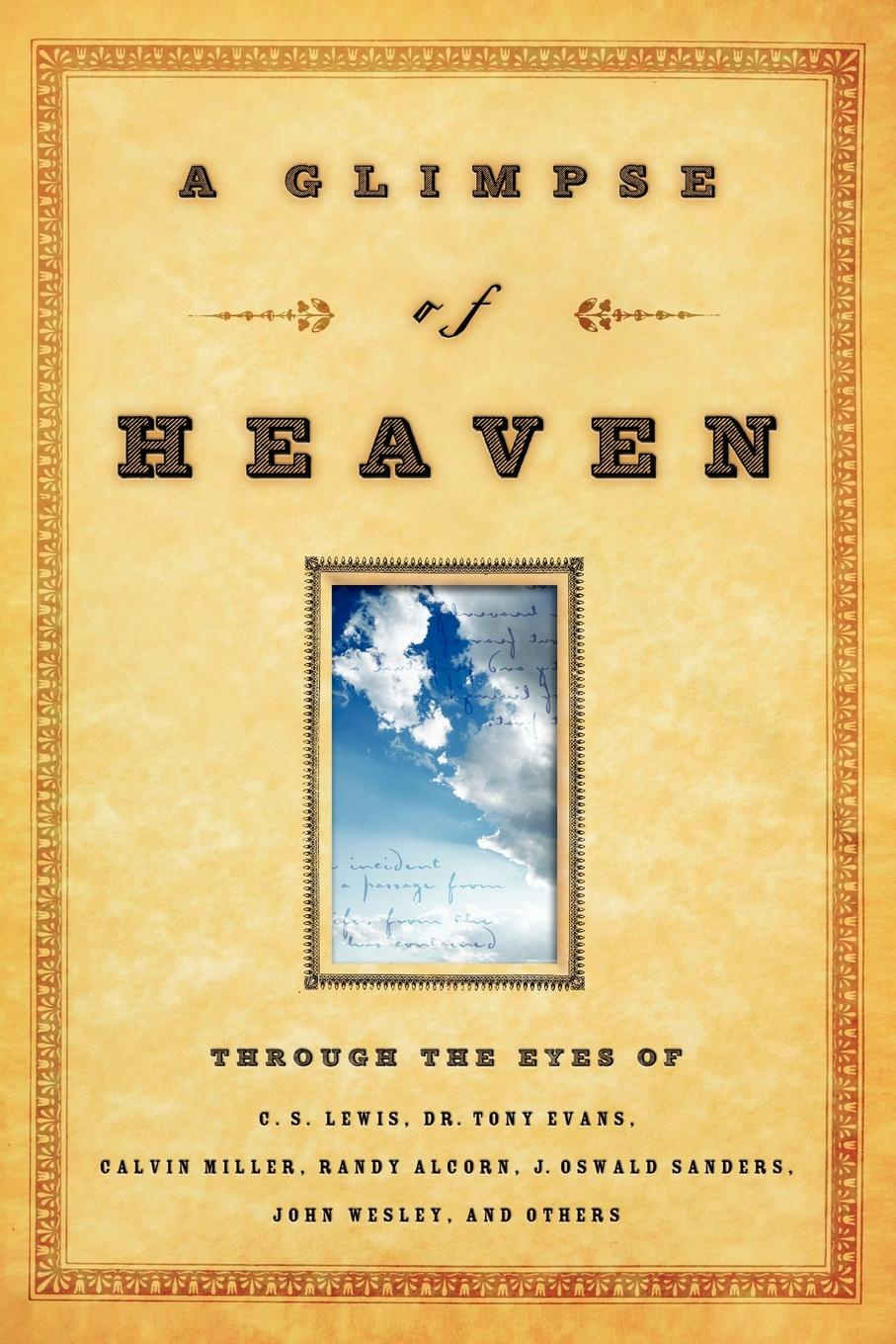 A Glimpse of Heaven. Through the Eyes of C.S. Lewis, Dr. Tony Evans, Calvin Miller, Randy Alcorn. J. Oswald Sanders, John Wesley, and Other a glimpse of heaven through the eyes of c s lewis dr tony evans calvin miller randy alcorn j oswald sanders john wesley and other