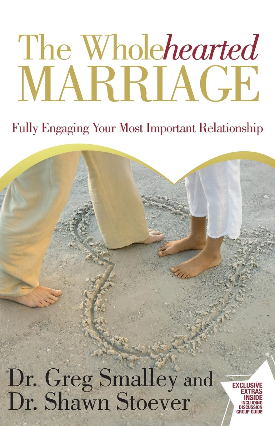 Greg Smalley, Shawn Stoever Wholehearted Marriage. Fully Engaging Your Most Important Relationship