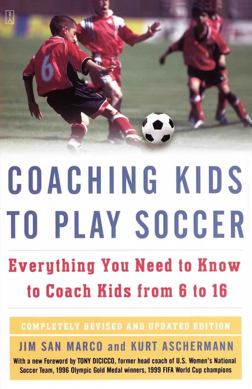 Jim San Marco, Kurt Aschermann Coaching Kids to Play Soccer. Everything You Need to Know to Coach Kids from 6 to 16 12n50m2 to 220f