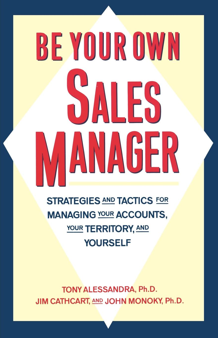 Tony Alessandra, John Monoky, Jim Cathcart Be Your Own Sales Manager. Strategies and Tactics for Managing Your Accounts, Your Territory, and Yourself john adair john adair s 100 greatest ideas for being a brilliant manager