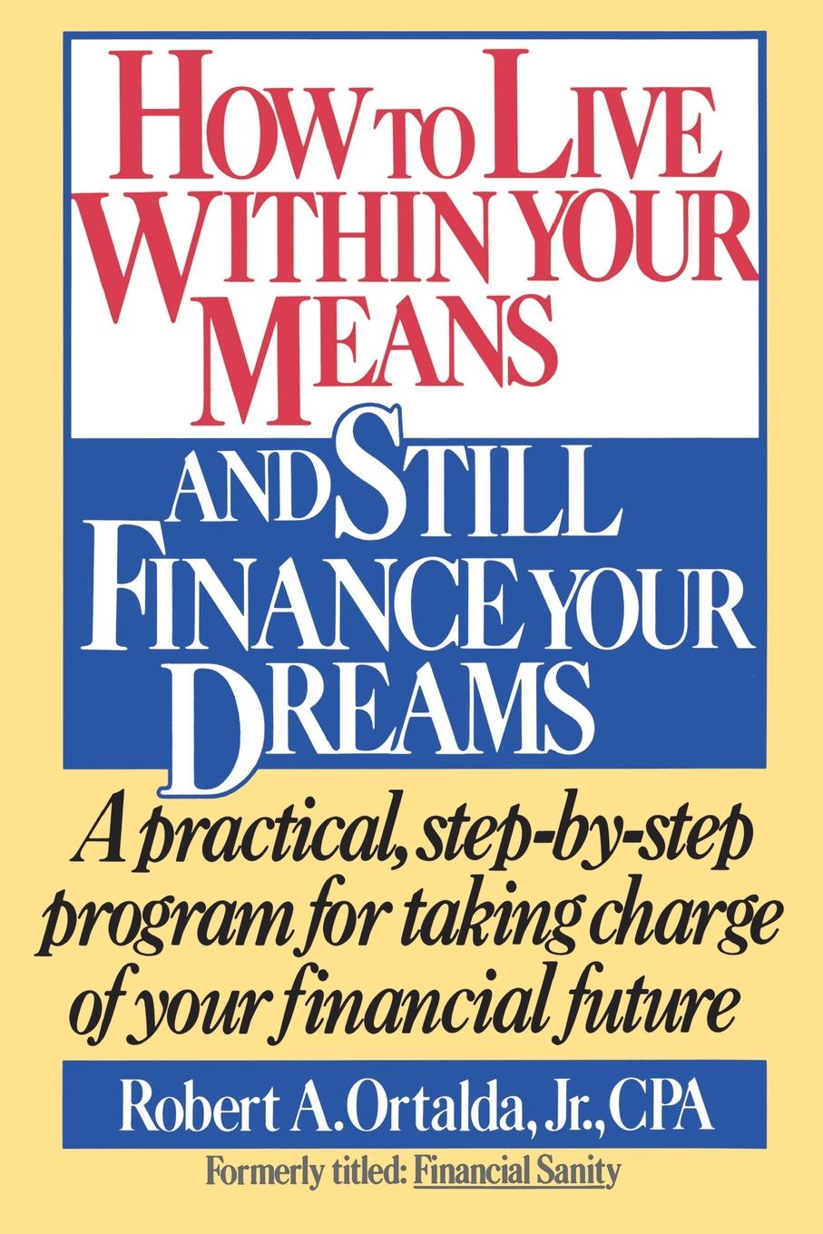 Robert A. Ortalda How to Live Within Your Means and Still Finance Your Dreams. A Practical Step-By-Step Program for Taking Charge of Your Financial Future robert brands f robert s rules of innovation a 10 step program for corporate survival