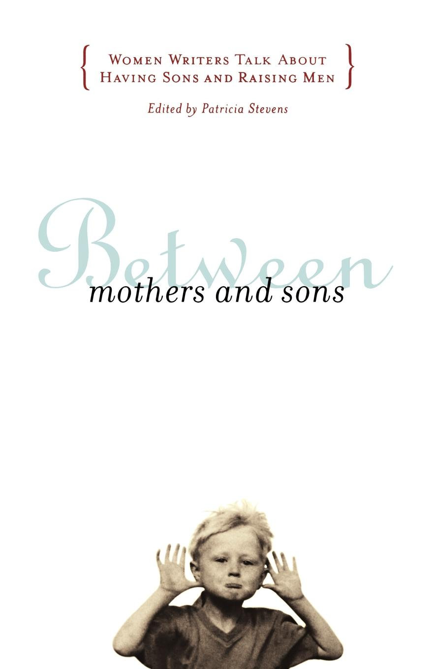 Patricia Stevens Between Mothers and Sons. Women Writers Talk about Having Sons and Raising Men harole yoseph gebregziabhire understanding mothers perception about malnutrition