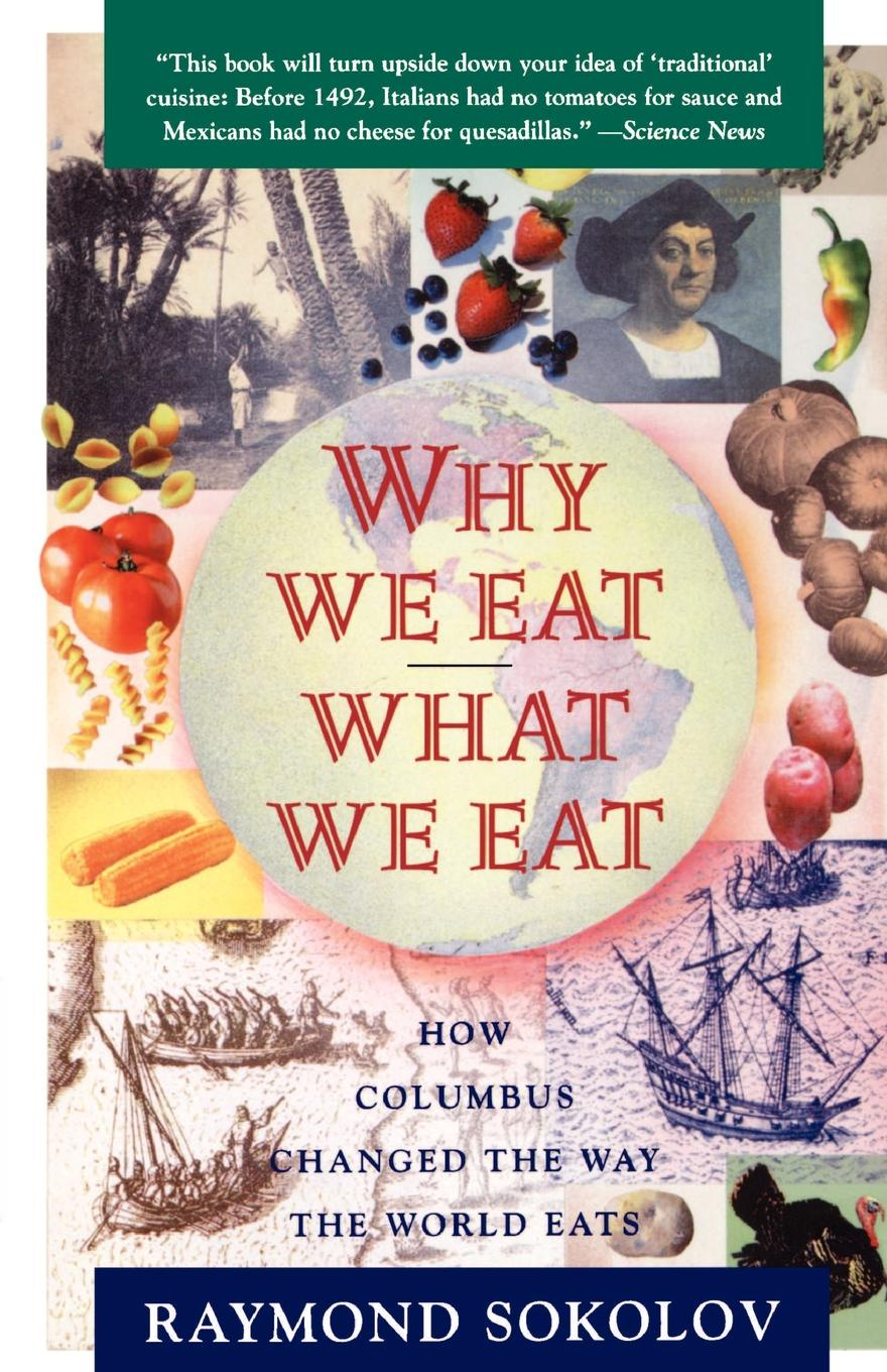 Raymond Sokolov Why We Eat What We Eat. How Columbus Changed the Way the World Eats hidden dangers in what we eat and drink