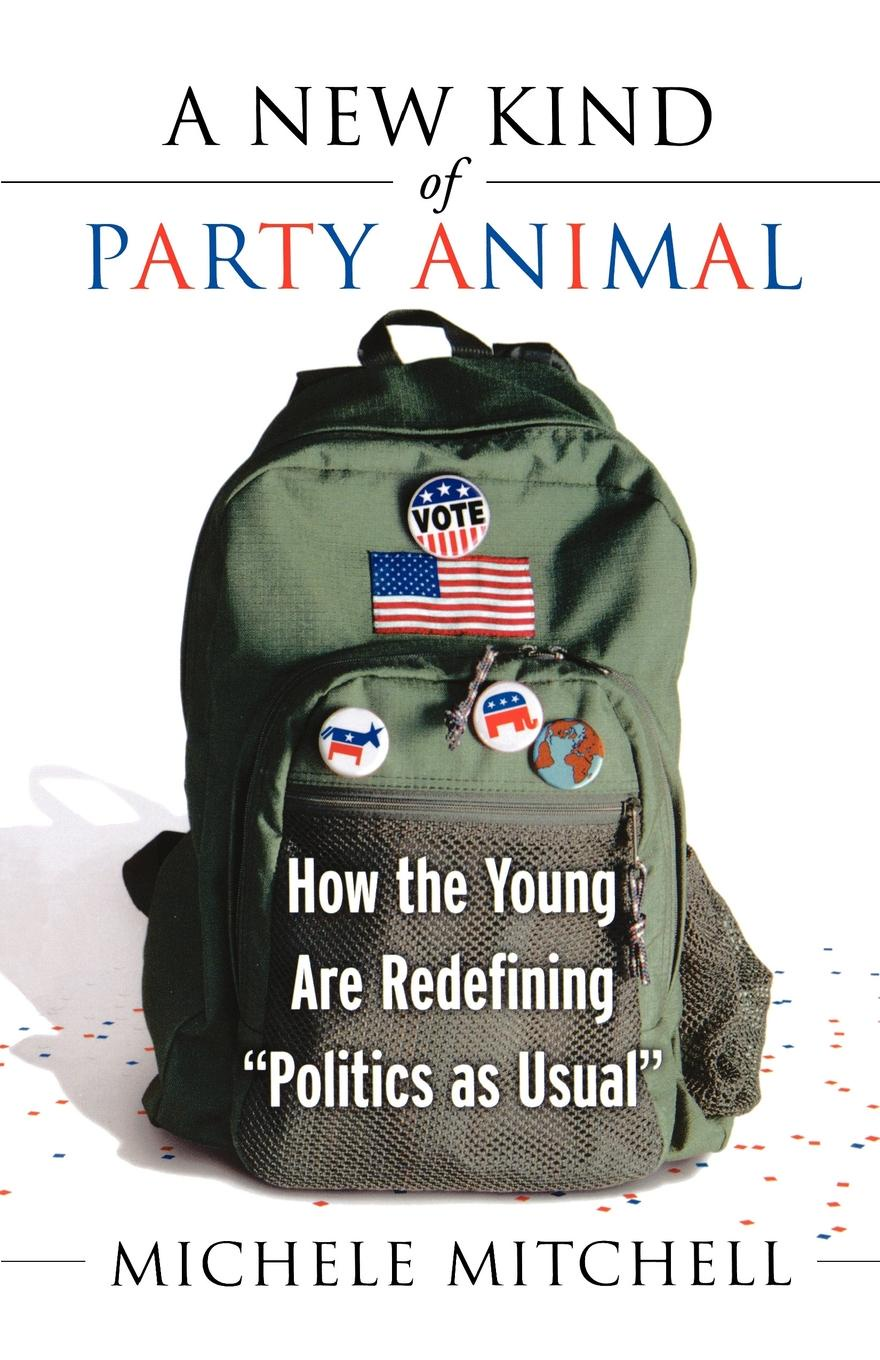 Michele Mitchell A New Kind of Party Animal. How the Young Are Redefining Politics as Usual hun young yoon fundamentals of small animal surgery