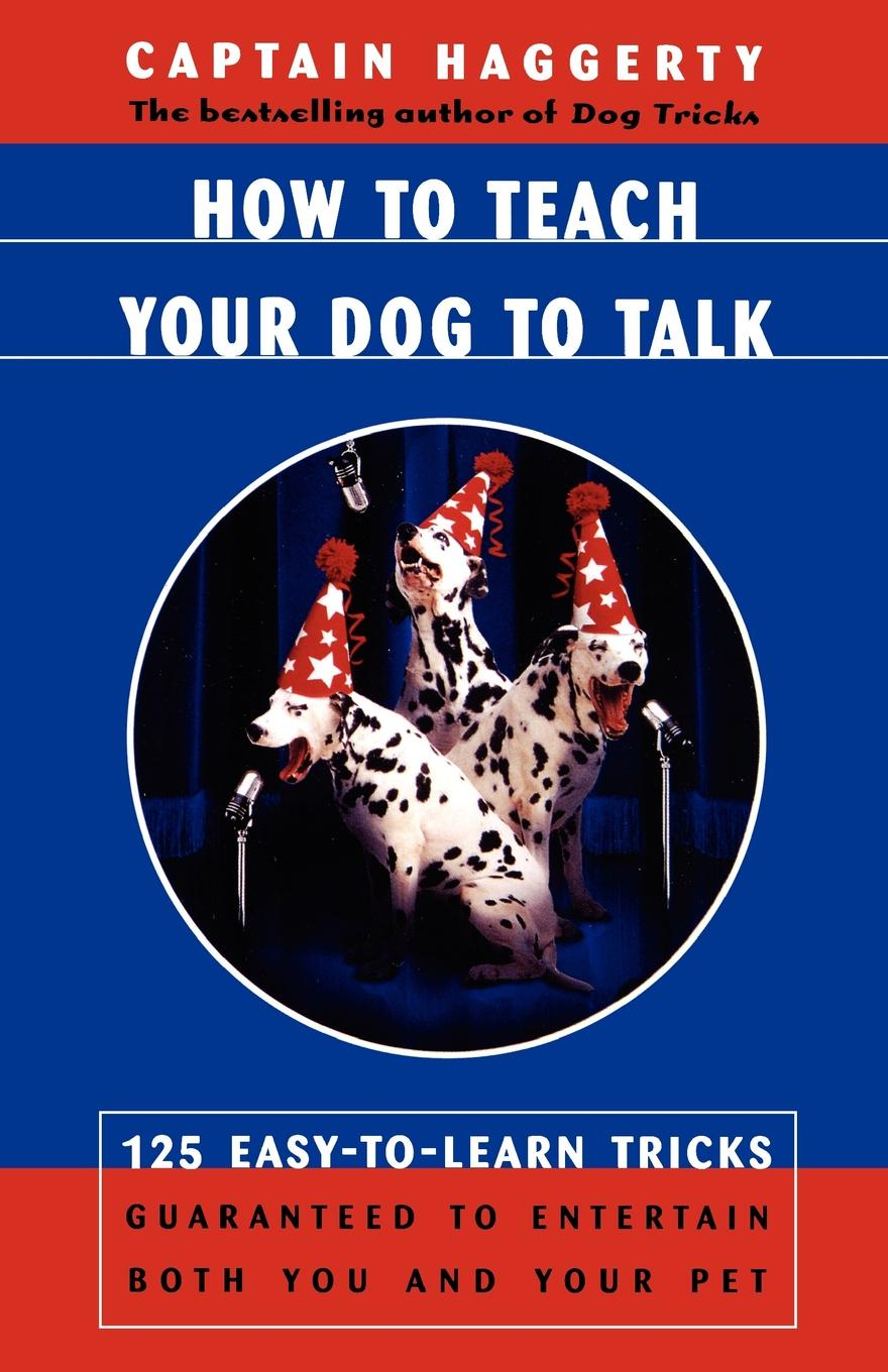 Captain Haggerty, Arthur J. Haggerty, Captain Haggerty How to Teach Your Dog to Talk. 125 Easy-To-Learn Tricks Guaranteed to Entertain Both You and Your Pet 12n50m2 to 220f