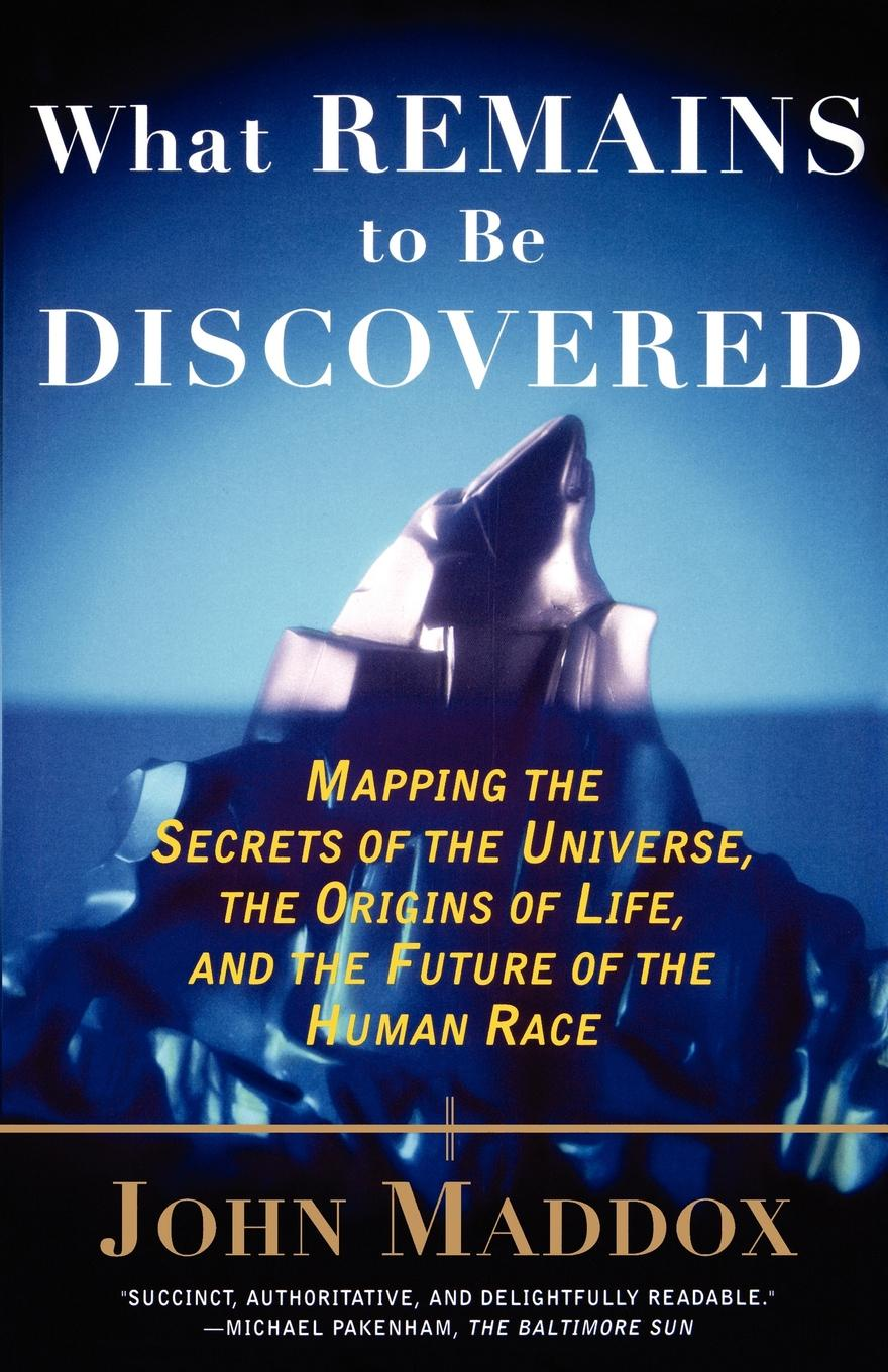 John Maddox What Remains to Be Discovered. Mapping the Secrets of the Universe, the Origins of Life, and the Future of the Human Race stephen pincock the origins of the universe for dummies