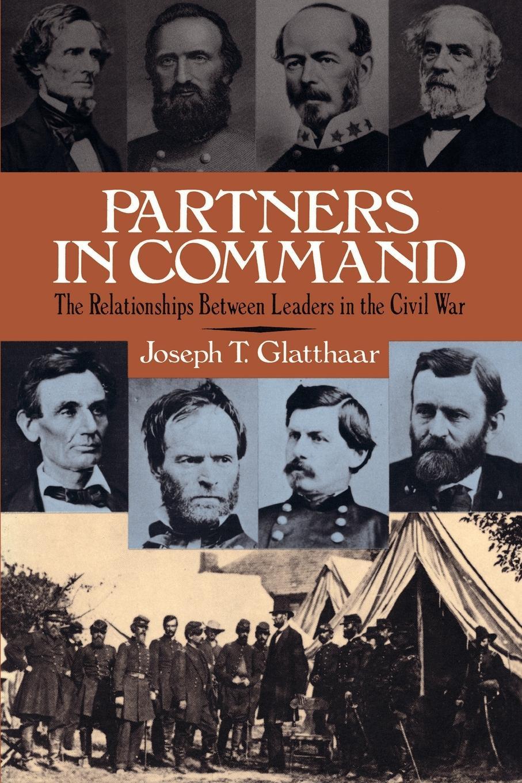 Joseph T. Glatthaar Partners in Command. The Relationships Between Leaders in the Civil War command in war